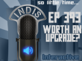 InDis – Ep 393 – Worth an Upgrade